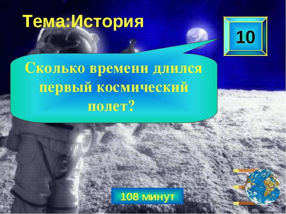 108 минут 10 Сколько времени длился первый космический полет? Тема:История