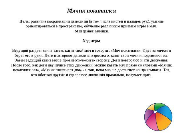 Мячик покатился  Цель: развитие координации движений (в том числе кистей и п...