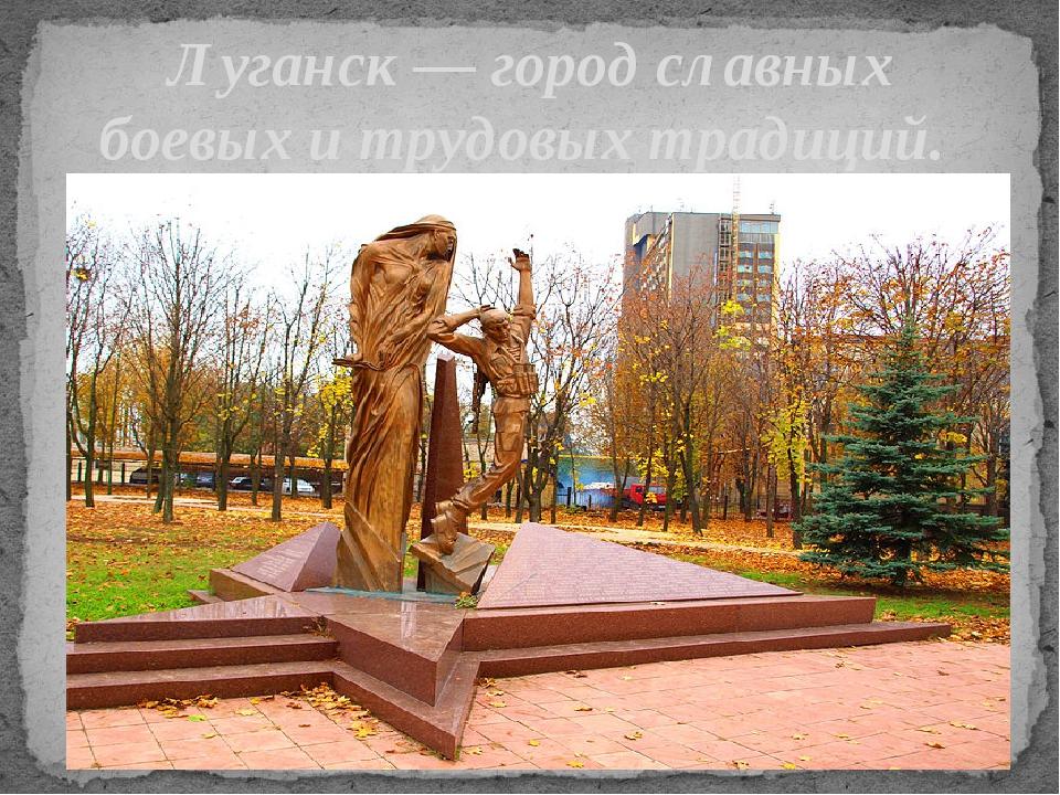 Луганск — город славных боевых и трудовых традиций.