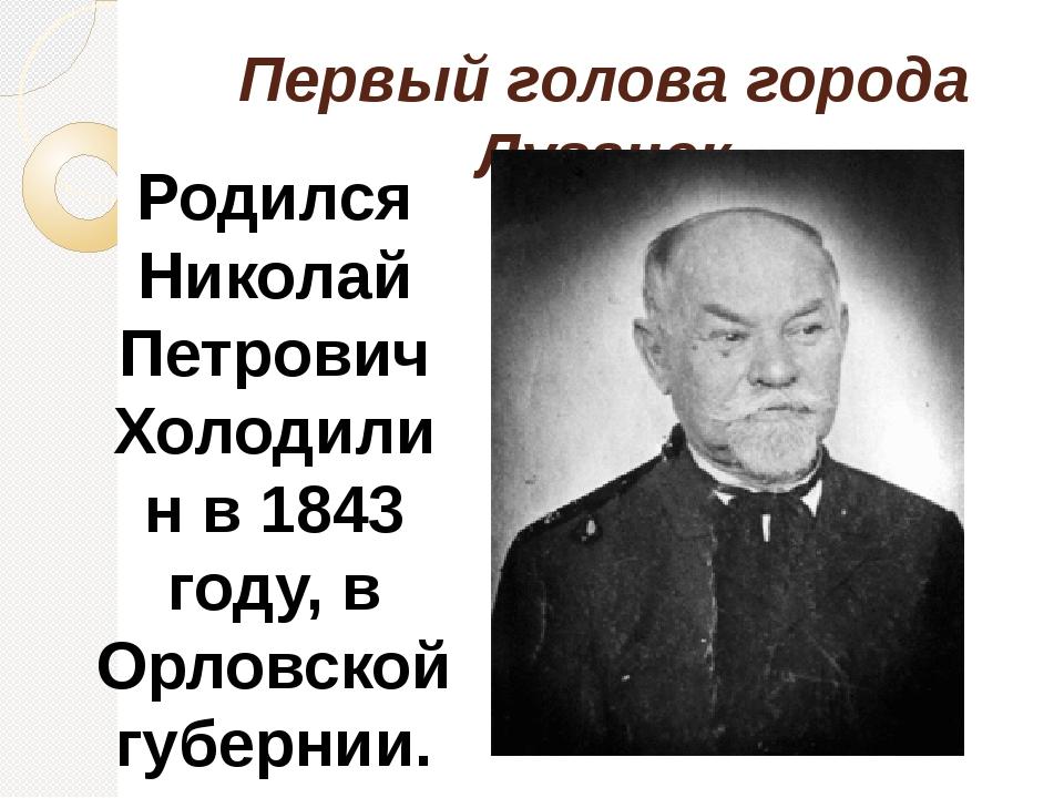 Первый голова города Луганск Родился Николай Петрович Холодилин в 1843 году,...