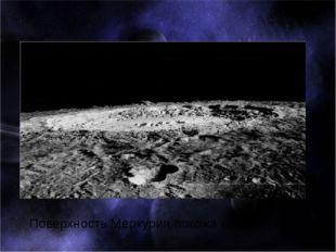 Поверхность Меркурия похожа на лунную.