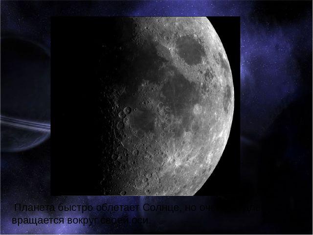 Планета быстро облетает Солнце, но очень медленно вращается вокруг своей оси.