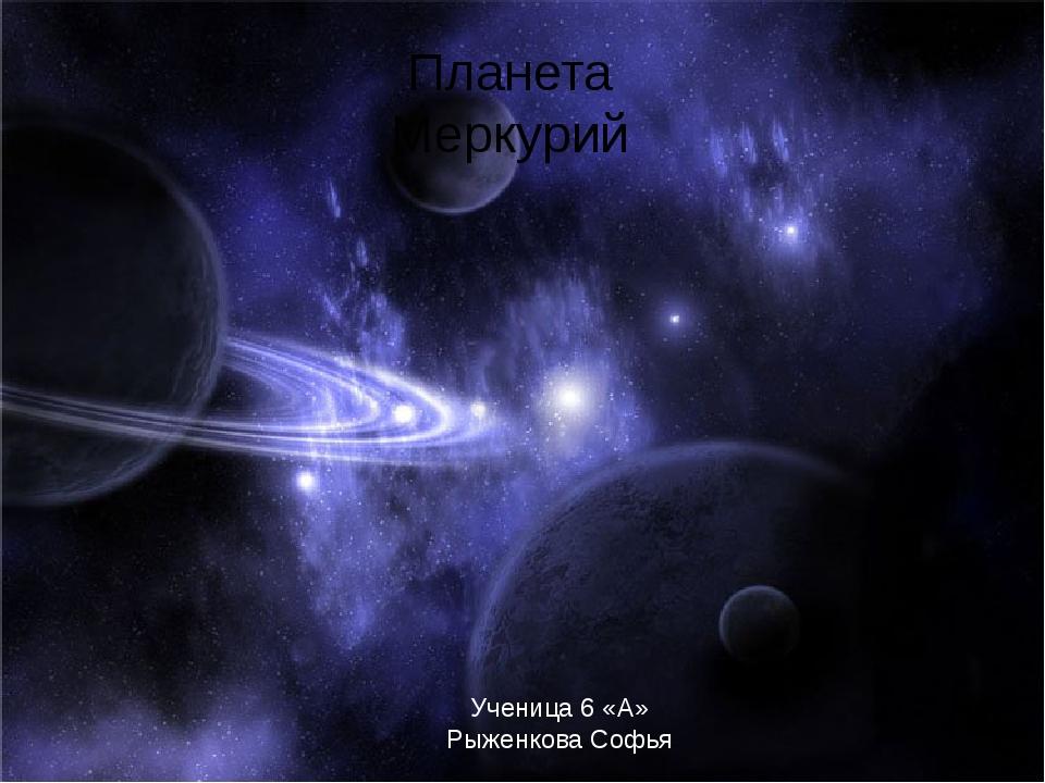 Планета Меркурий Ученица 6 «А» Рыженкова Софья
