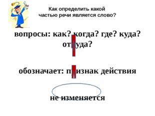 Как определить какой частью речи является слово? вопросы: как? когда? где? к
