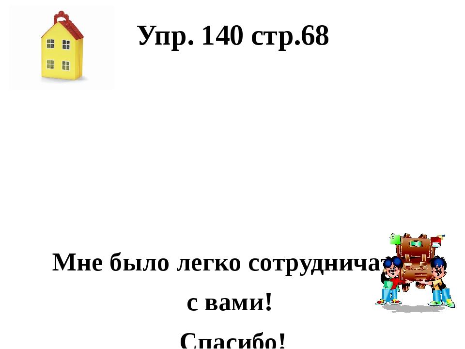 Упр. 140 стр.68 Мне было легко сотрудничать с вами! Спасибо!