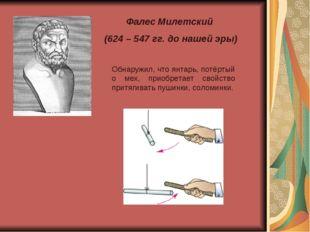 Фалес Милетский (624 – 547 гг. до нашей эры) Обнаружил, что янтарь, потёртый