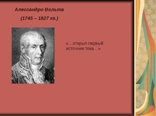 Алессандро Вольта (1745 – 1827 гг.) «…открыл первый источник тока…»