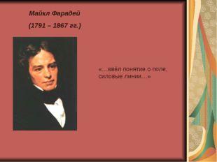 Майкл Фарадей (1791 – 1867 гг.) «…ввёл понятие о поле, силовые линии…»