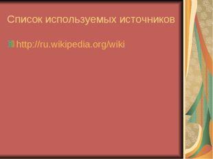 Список используемых источников http://ru.wikipedia.org/wiki
