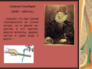 Уильям Гильберт (1540 – 1603 гг.) …показал, что при трении электризуется не т