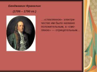 Бенджамин Франклин (1706 – 1790 гг.) …«стеклянное» электри-чество им было наз