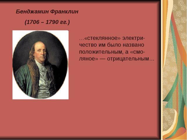 Бенджамин Франклин (1706 – 1790 гг.) …«стеклянное» электри-чество им было наз...