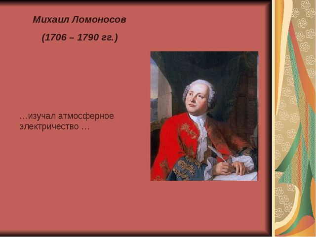 Михаил Ломоносов (1706 – 1790 гг.) …изучал атмосферное электричество …