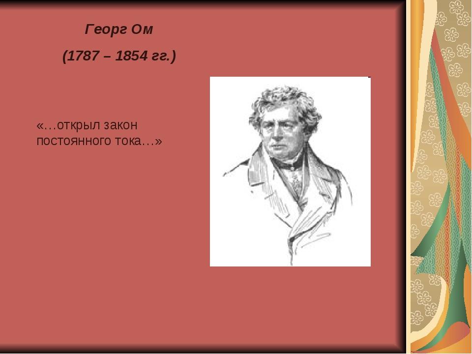 Георг Ом (1787 – 1854 гг.) «…открыл закон постоянного тока…»