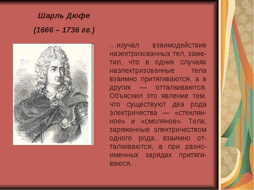 Шарль Дюфе (1666 – 1736 гг.) …изучал взаимодействие наэектризованных тел, зам...
