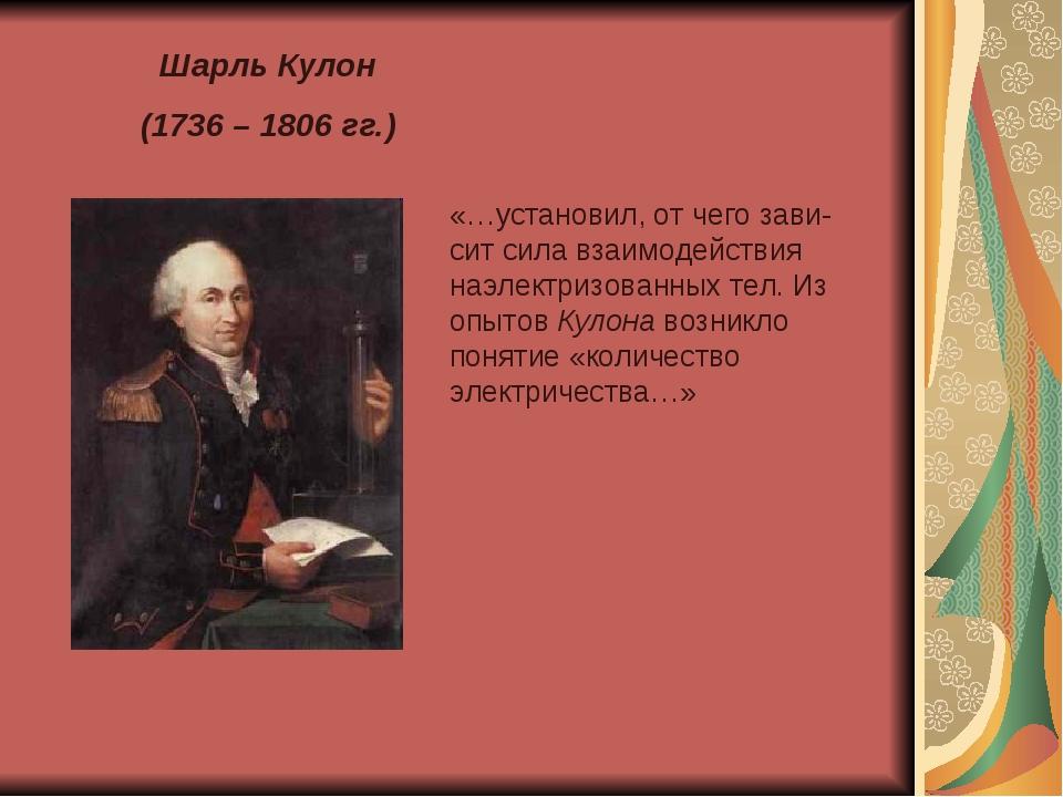 Шарль Кулон (1736 – 1806 гг.) «…установил, от чего зави-сит сила взаимодейств...