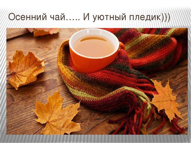 Осенний чай….. И уютный пледик)))