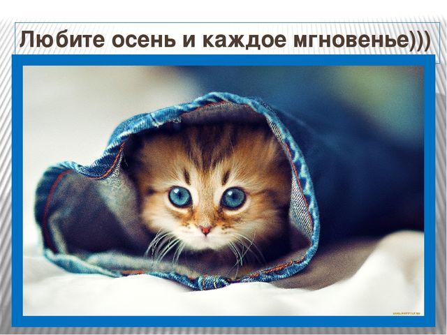 Любите осень и каждое мгновенье)))