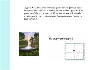 Задача № 5. В центре площади расположен фонтан, около которого надо разбить 4