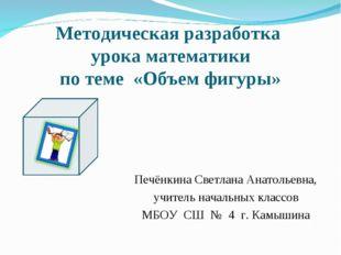 Методическая разработка урока математики по теме «Объем фигуры» Печёнкина Све