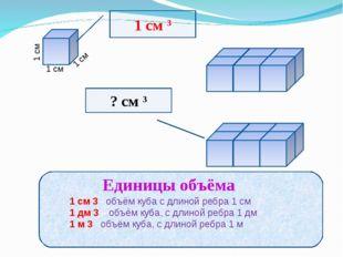 1 см 1 см 1 см 1 см 3 ? см 3 1 см 3 - объём куба с длиной ребра 1 см 1 дм 3 –