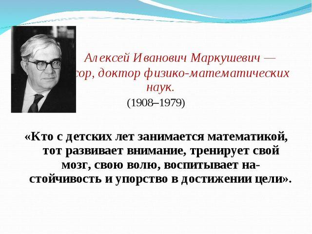 Алексей Иванович Маркушевич — профессор, доктор физико-математических наук....