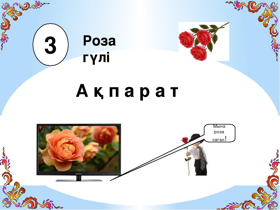 А қ п а р а т Роза гүлі Мына роза саған! 3