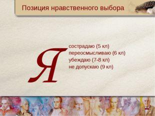Позиция нравственного выбора сострадаю (5 кл) переосмысливаю (6 кл) убеждаю (
