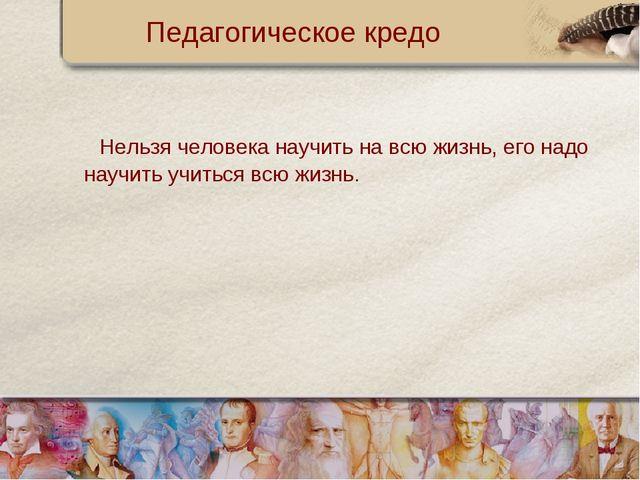 Педагогическое кредо Нельзя человека научить на всю жизнь, его надо научить у...