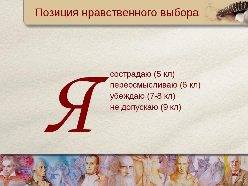Позиция нравственного выбора сострадаю (5 кл) переосмысливаю (6 кл) убеждаю (...