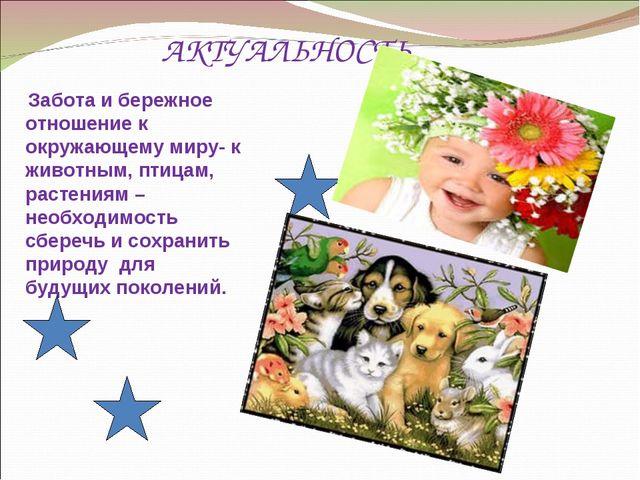 АКТУАЛЬНОСТЬ Забота и бережное отношение к окружающему миру- к животным, пти...