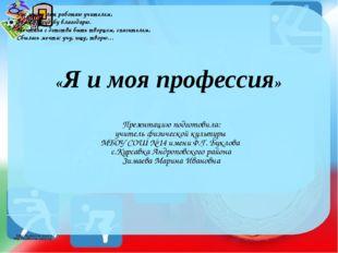 «Я и моя профессия» Презентацию подготовила: учитель физической культуры МБОУ