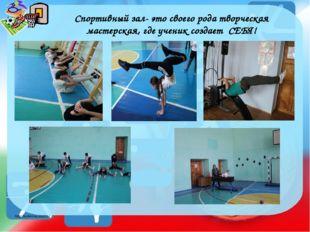 Спортивный зал- это своего рода творческая мастерская, где ученик создает СЕБ