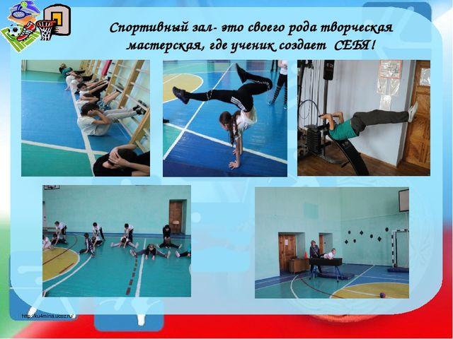 Спортивный зал- это своего рода творческая мастерская, где ученик создает СЕБ...