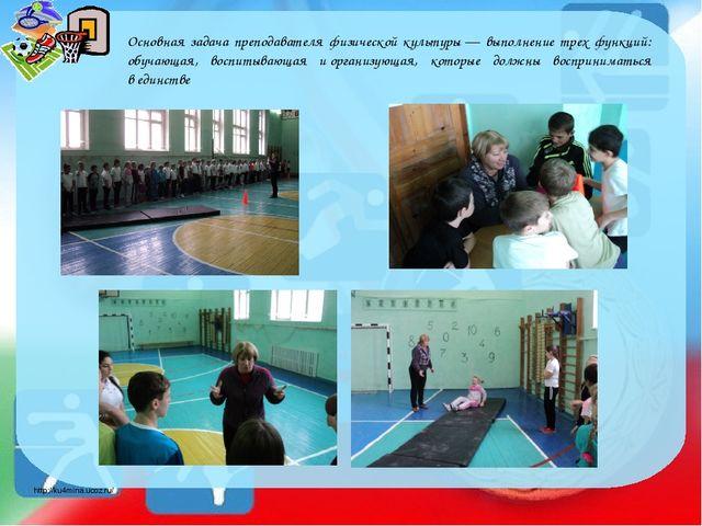 Основная задача преподавателя физической культуры— выполнение трех функций:...