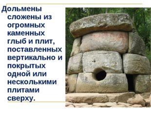 Дольмены сложены из огромных каменных глыб и плит, поставленных вертикально и