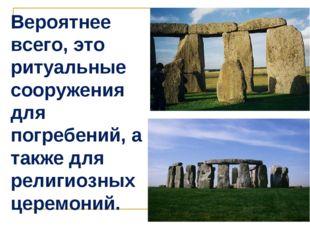 Вероятнее всего, это ритуальные сооружения для погребений, а также для религи