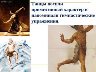 Танцы носили примитивный характер и напоминали гимнастические упражнения.