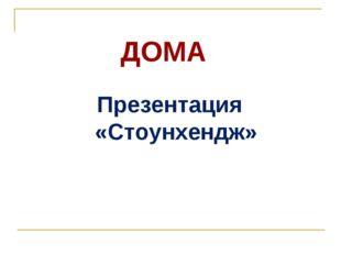 ДОМА Презентация «Стоунхендж»