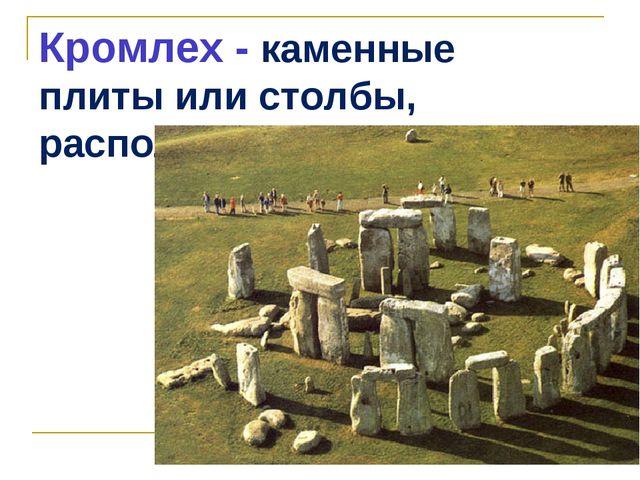 Кромлех - каменные плиты или столбы, расположенные по кругу.