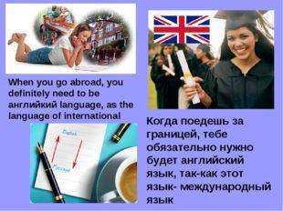Когда поедешь за границей, тебе обязательно нужно будет английcкий язык, так-