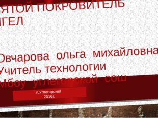 СВЯТОЙ ПОКРОВИТЕЛЬ АНГЕЛ Овчарова ольга михайловна Учитель технологии Мбоу уг