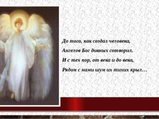 До того, как создал человека, Ангелов Бог дивных сотворил. И с тех пор, от ве