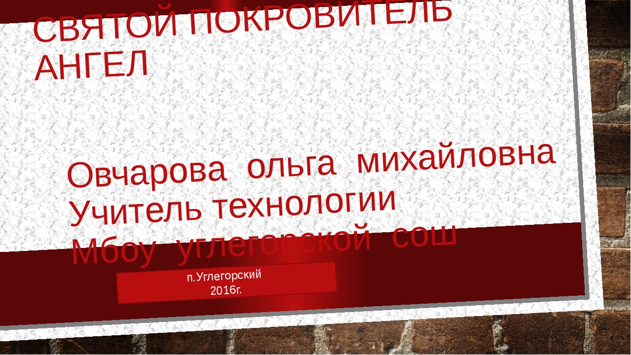 СВЯТОЙ ПОКРОВИТЕЛЬ АНГЕЛ Овчарова ольга михайловна Учитель технологии Мбоу уг...