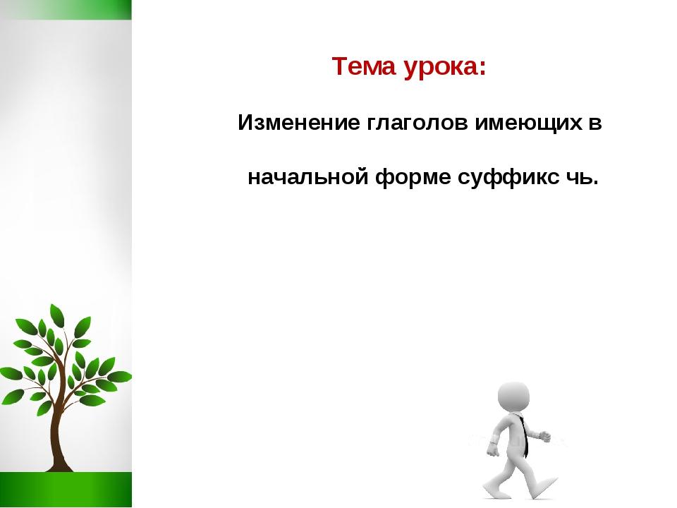 Тема урока: Изменение глаголов имеющих в начальной форме суффикс чь.