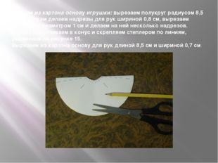 Делаем из картона основу игрушки: вырезаем полукруг радиусом 8,5 см. По бокам