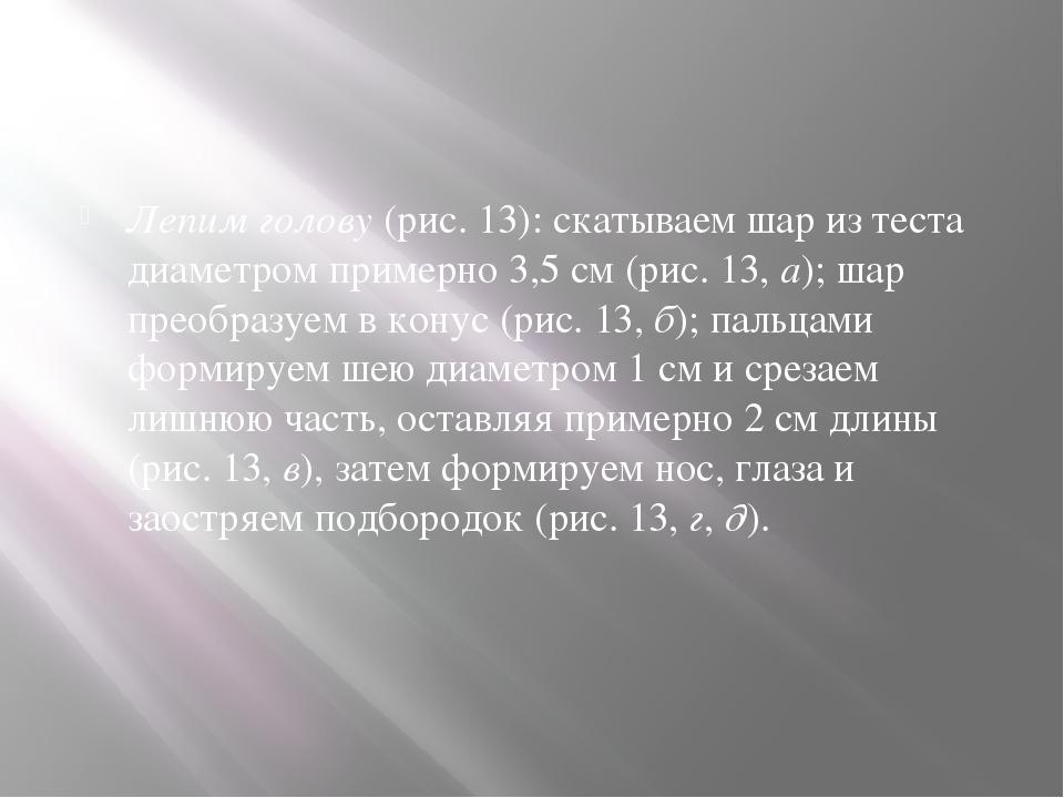 Лепим голову (рис. 13): скатываем шар из теста диаметром примерно 3,5 см (ри...