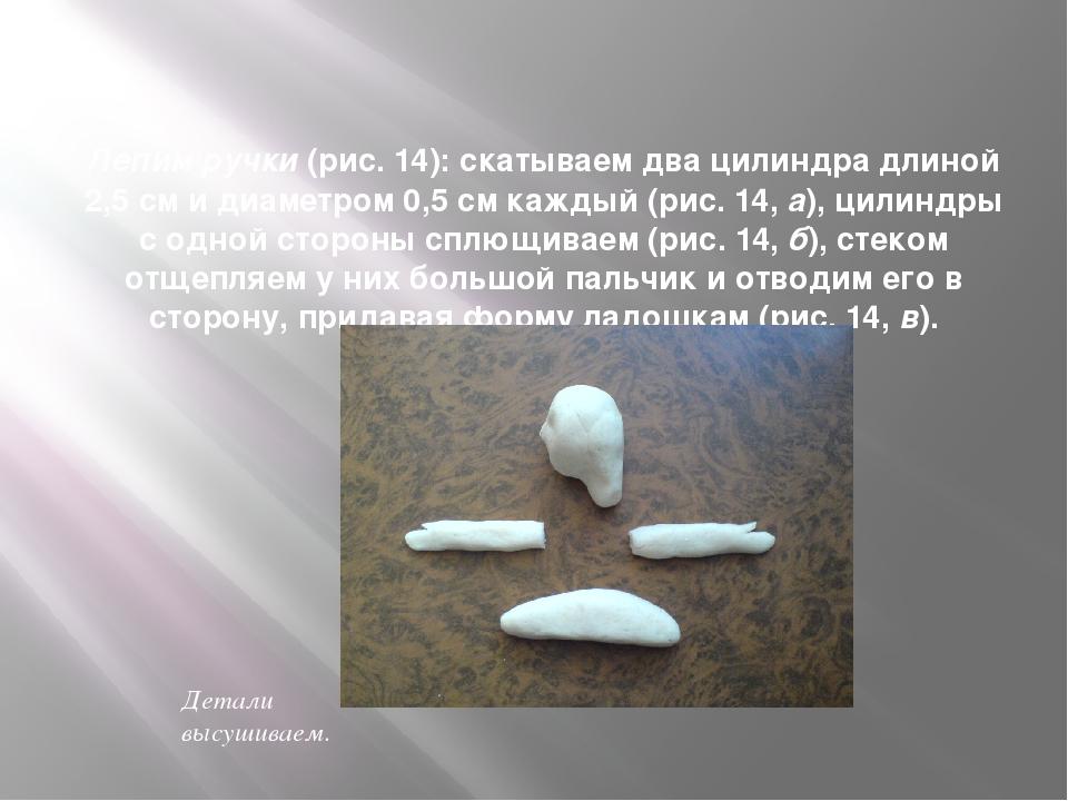 Лепим ручки (рис. 14): скатываем два цилиндра длиной 2,5 см и диаметром 0,5...