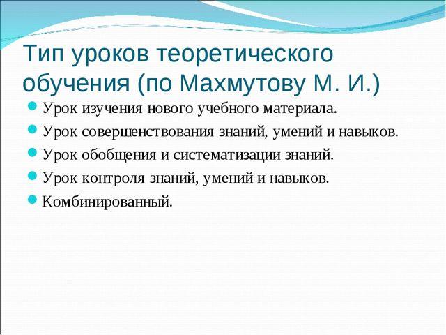 Тип уроков теоретического обучения (по Махмутову М. И.) Урок изучения нового...