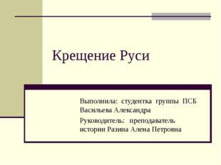 Крещение Руси Выполнила: студентка группы ПСБ Васильева Александра Руко